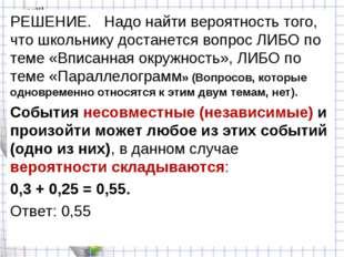РЕШЕНИЕ. Надо найти вероятность того, что школьнику достанется вопрос ЛИБО по