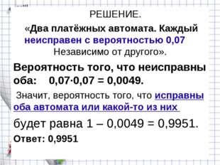 РЕШЕНИЕ. «Два платёжных автомата. Каждый неисправен с вероятностью 0,07 Неза