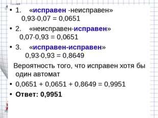 1. «исправен -неисправен» 0,93∙0,07 = 0,0651 2. «неисправен-исправ