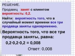 РЕШЕНИЕ. Продавец занят с клиентом вероятность: 0,2. Найти: вероятность того,