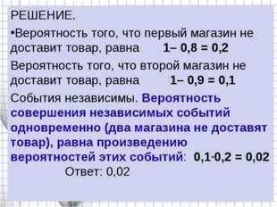 РЕШЕНИЕ. Вероятность того, что первый магазин не доставит товар, равна 1–