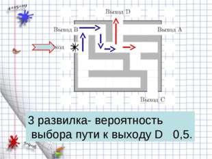 3 развилка- вероятность выбора пути к выходу D 0,5.