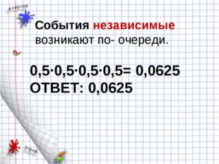 События независимые возникают по- очереди. 0,5·0,5·0,5·0,5= 0,0625 ОТВЕТ: 0,0