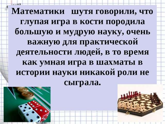 Математики  шутя говорили, что глупая игра в кости породила большую и мудрую...