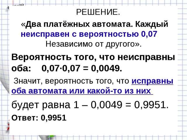 РЕШЕНИЕ. «Два платёжных автомата. Каждый неисправен с вероятностью 0,07 Неза...