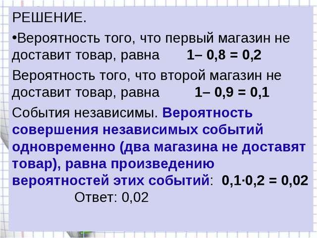 РЕШЕНИЕ. Вероятность того, что первый магазин не доставит товар, равна 1–...