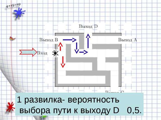 1 развилка- вероятность выбора пути к выходу D 0,5.