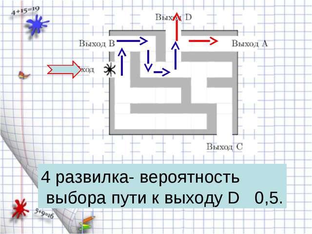 4 развилка- вероятность выбора пути к выходу D 0,5.