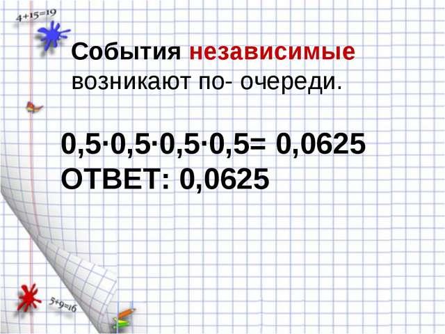 События независимые возникают по- очереди. 0,5·0,5·0,5·0,5= 0,0625 ОТВЕТ: 0,0...