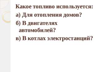 Какое топливо используется: в) В котлах электростанций? а) Для отопления дом