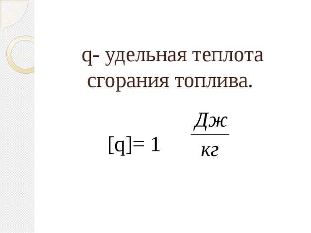 q- удельная теплота сгорания топлива. [q]= 1