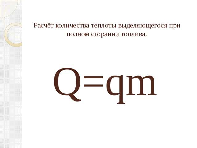 Расчёт количества теплоты выделяющегося при полном сгорании топлива. Q=qm