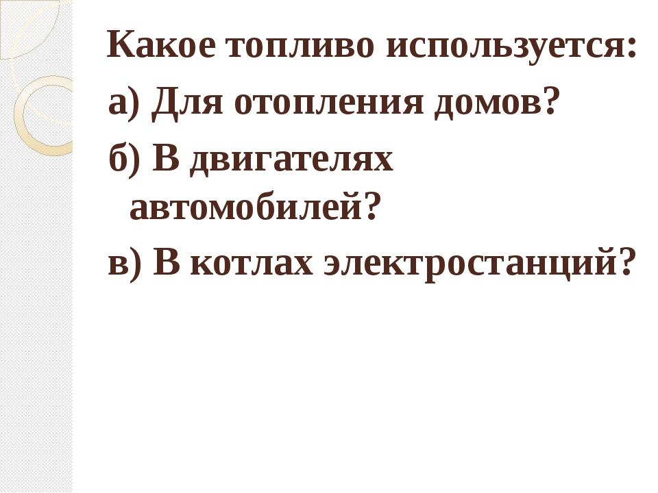 Какое топливо используется: в) В котлах электростанций? а) Для отопления дом...