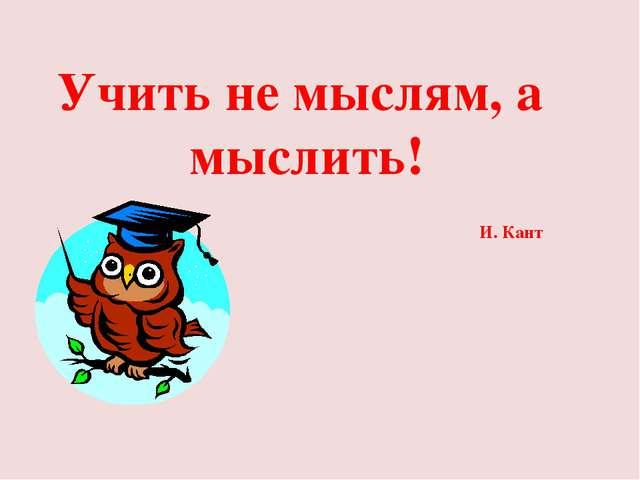 Учить не мыслям, а мыслить! И. Кант