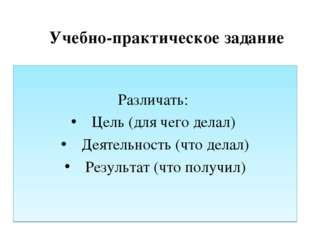 Учебно-практическое задание Различать: Цель (для чего делал) Деятельность (ч