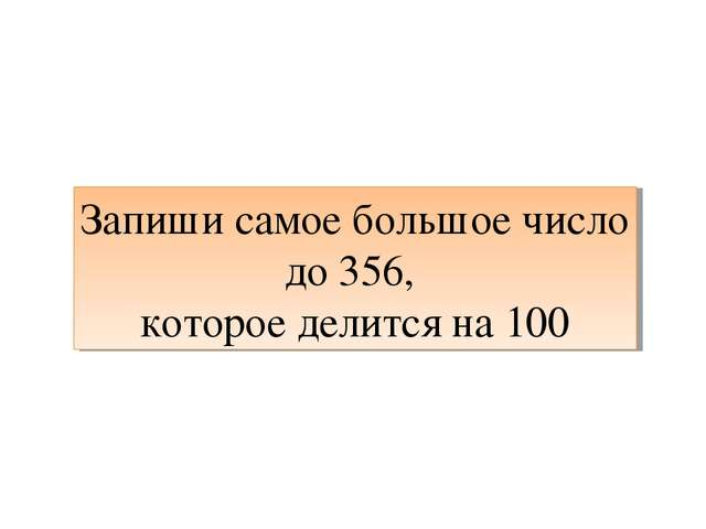 Запиши самое большое число до 356, которое делится на 100
