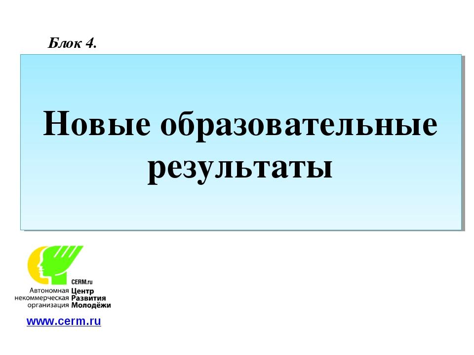 Новые образовательные результаты Блок 4. www.cerm.ru