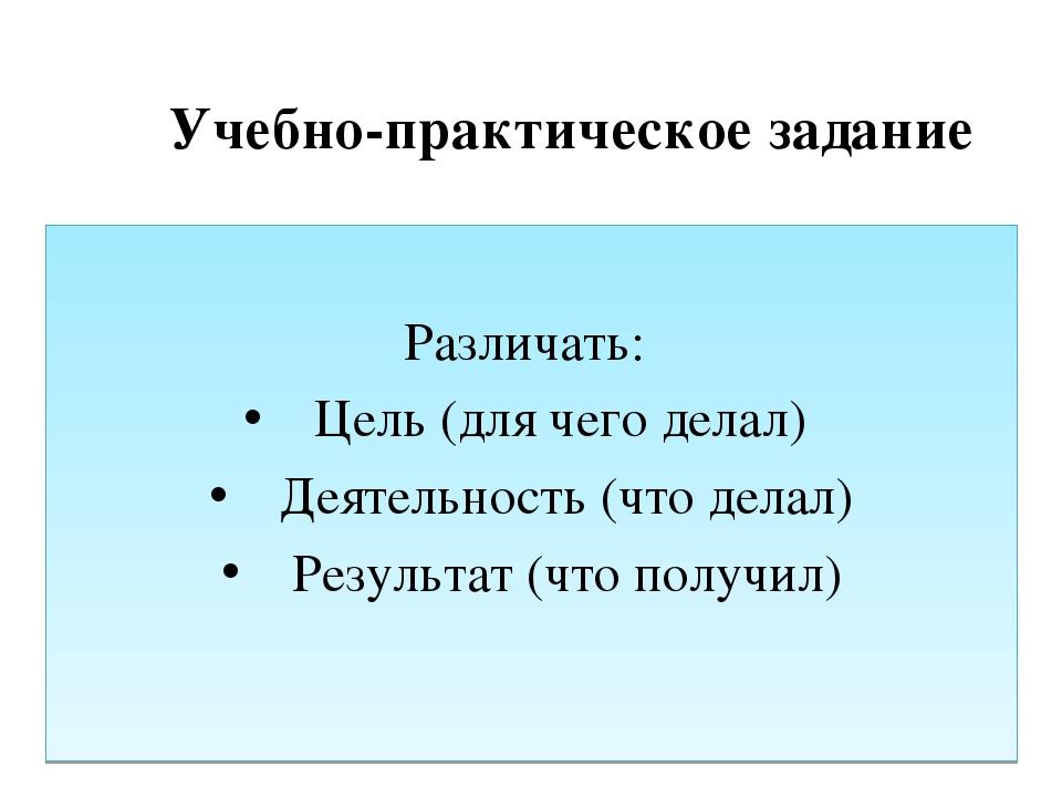 Учебно-практическое задание Различать: Цель (для чего делал) Деятельность (ч...
