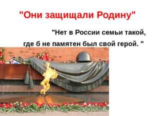 """""""Они защищали Родину"""" """"Нет в России семьи такой, где б не памятен был свой ге"""