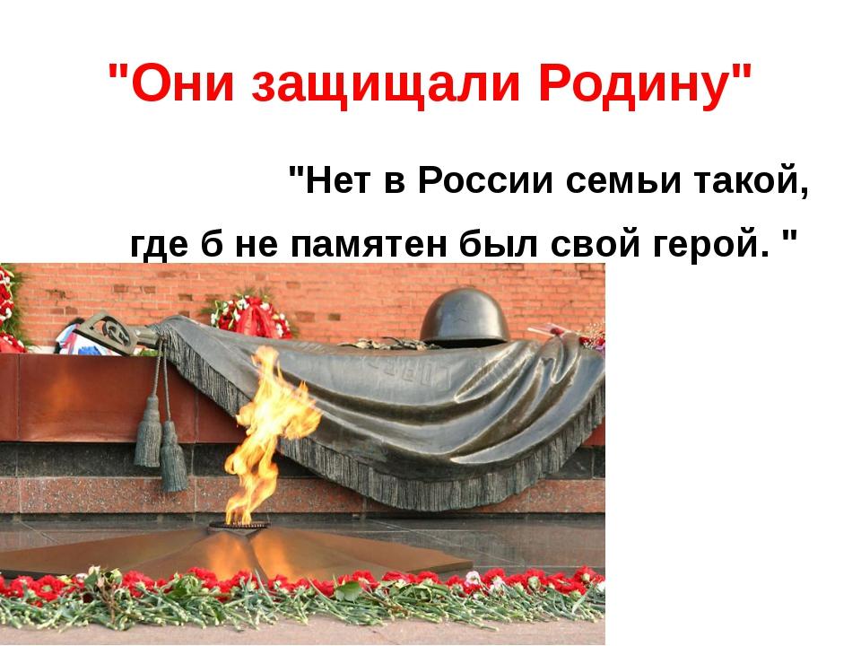 """""""Они защищали Родину"""" """"Нет в России семьи такой, где б не памятен был свой ге..."""