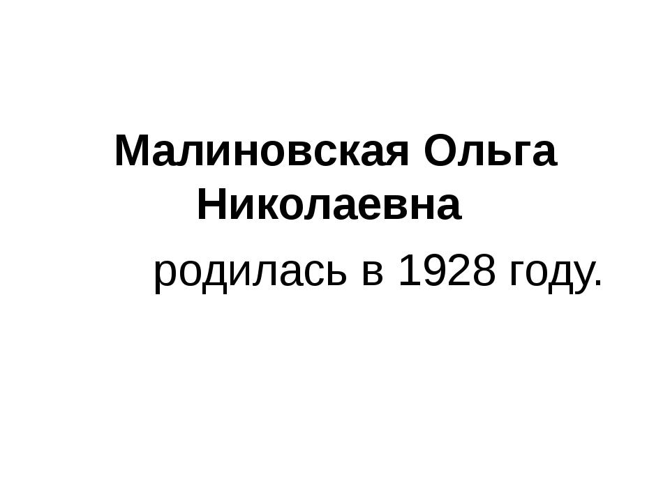 Малиновская Ольга Николаевна родилась в 1928 году.