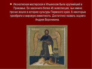 Иконописная мастерская в Ильинском была крупнейшей в Прикамье. Ее закончило б