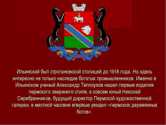 Ильинский был строгановской столицей до 1918 года. Но здесь интересно не толь...