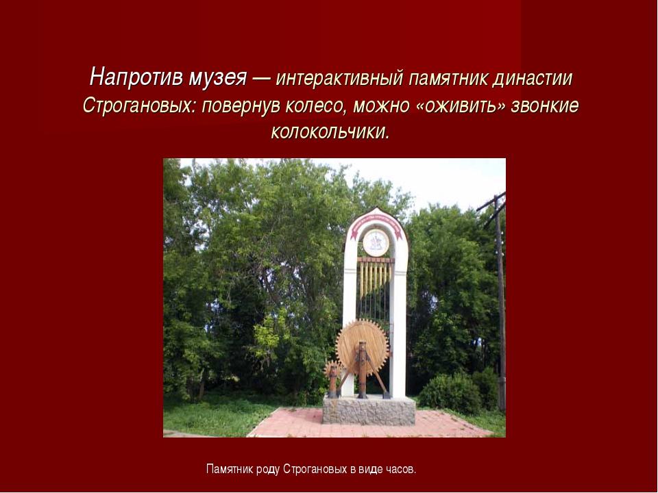 Напротив музея — интерактивный памятник династии Строгановых: повернув колесо...