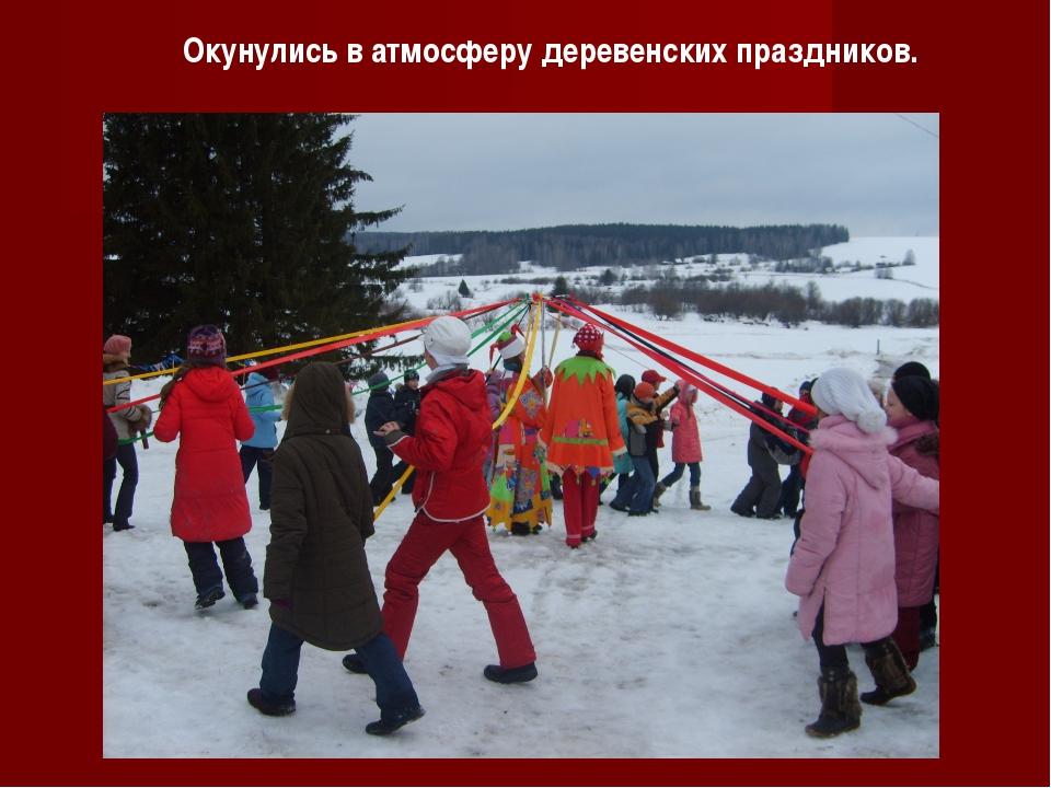 Окунулись в атмосферу деревенских праздников.