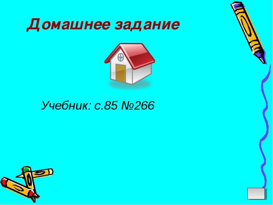 Домашнее задание Учебник: с.85 №266