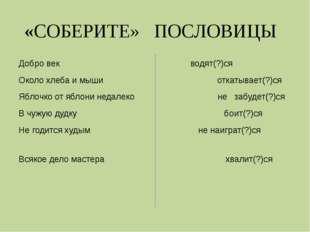 «СОБЕРИТЕ» ПОСЛОВИЦЫ Добро век  водят(?)ся Около хлеба и мыши откатывает(