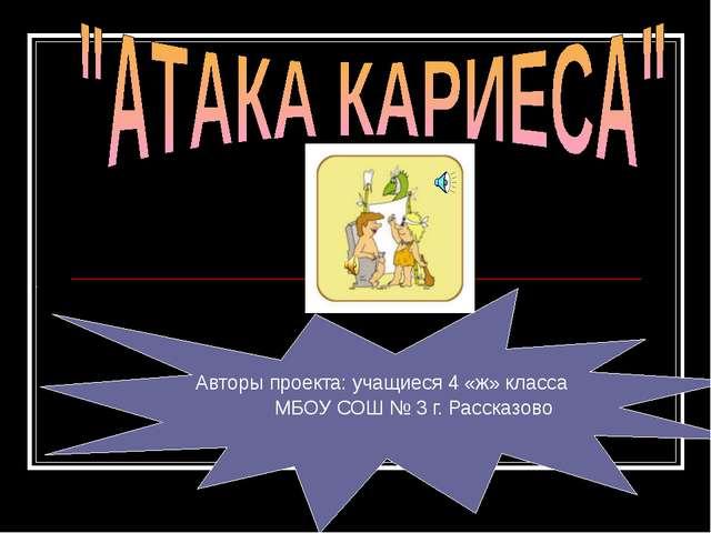 Авторы проекта: учащиеся 4 «ж» класса МБОУ СОШ № 3 г. Рассказово