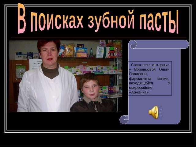 Саша взял интервью у Воронцовой Ольги Павловны, фармацевта аптеки, находящей...