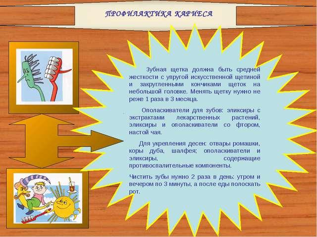 ПРОФИЛАКТИКА КАРИЕСА Зубная щетка должна быть средней жесткости с упругой иск...