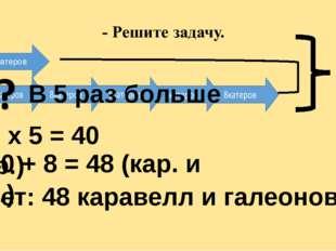 Г К 8катеров В 5 раз больше ? 1. 8 х 5 = 40 (кар.) 2. 40 + 8 = 48 (кар. и га