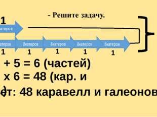 Г К 8катеров ? 1. 1 + 5 = 6 (частей) 2. 8 х 6 = 48 (кар. и гал.) Ответ: 48 к