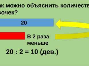 - Как можно объяснить количество девочек? В 2 раза меньше 20 Б. Дев. 20 : 2