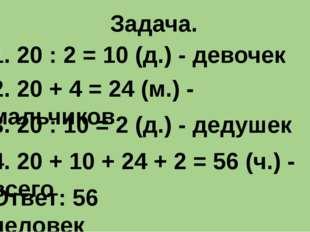 Задача. 1. 20 : 2 = 10 (д.) - девочек 2. 20 + 4 = 24 (м.) - мальчиков 3. 20 :