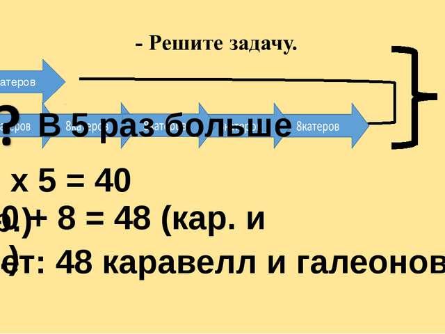 Г К 8катеров В 5 раз больше ? 1. 8 х 5 = 40 (кар.) 2. 40 + 8 = 48 (кар. и га...