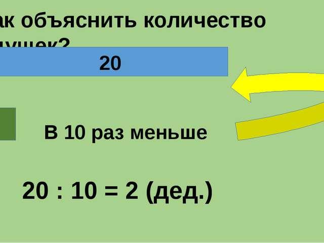 - Как объяснить количество дедушек? В 10 раз меньше 20 Б. Дед. 20 : 10 = 2 (...