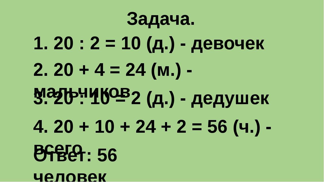 Задача. 1. 20 : 2 = 10 (д.) - девочек 2. 20 + 4 = 24 (м.) - мальчиков 3. 20 :...