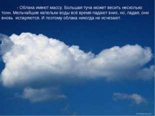- Облака имеют массу. Большая туча может весить несколько тонн. Мельчайшие к