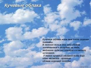 Кучевые облака Кучевые облака всем нам очень хорошо знакомы. В летние ясные д