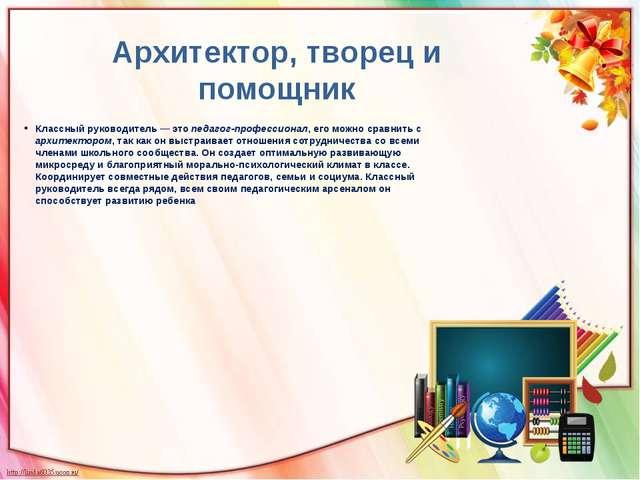 Архитектор, творец и помощник Классный руководитель—это педагог-профессиона...