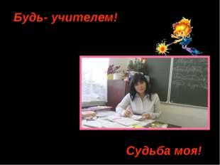 Зачем? Будь- учителем! Судьба моя! Почему?
