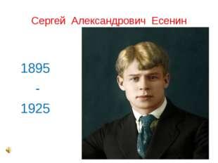 Сергей Александрович Есенин 1895 - 1925