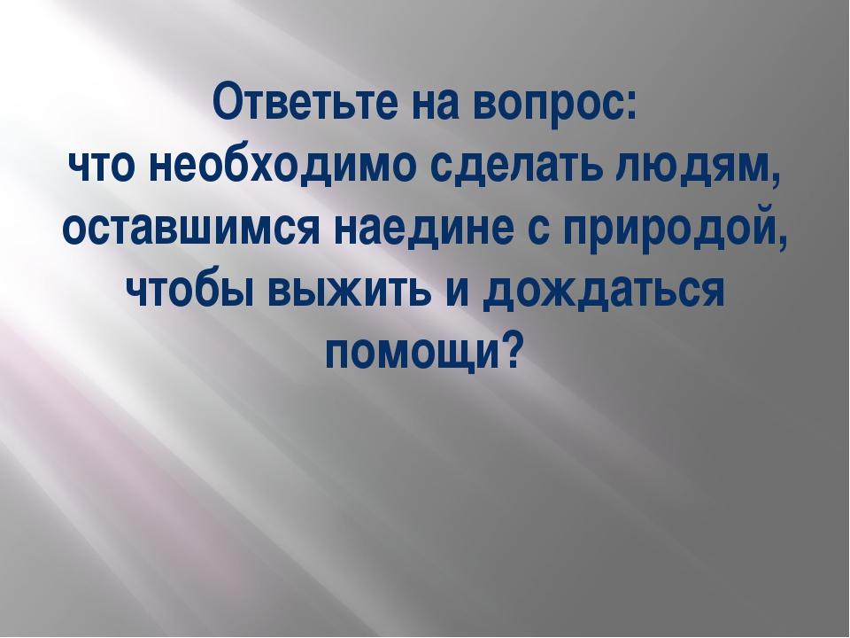 Ответьте на вопрос: что необходимо сделать людям, оставшимся наедине с природ...