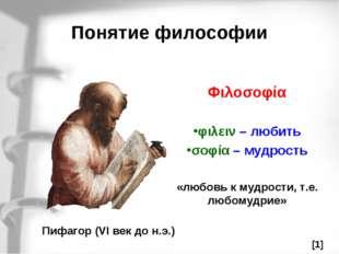 Понятие философии Пифагор (VI век до н.э.) Φιλοσοφία φιλειν – любить σοφία –