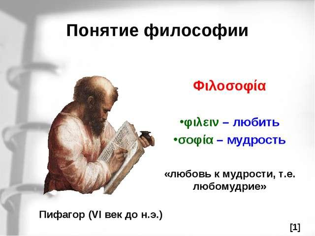 Понятие философии Пифагор (VI век до н.э.) Φιλοσοφία φιλειν – любить σοφία –...