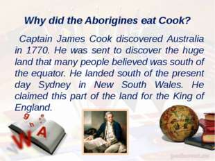 Why did the Aborigines eat Cook? Captain James Cook discovered Australia in 1